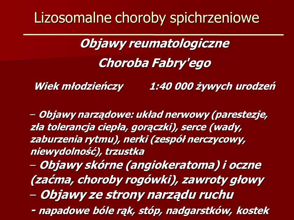 Lizosomalne choroby spichrzeniowe Objawy reumatologiczne Choroba Fabry'ego Wiek młodzieńczy1:40 000 żywych urodzeń – Objawy narządowe: układ nerwowy (