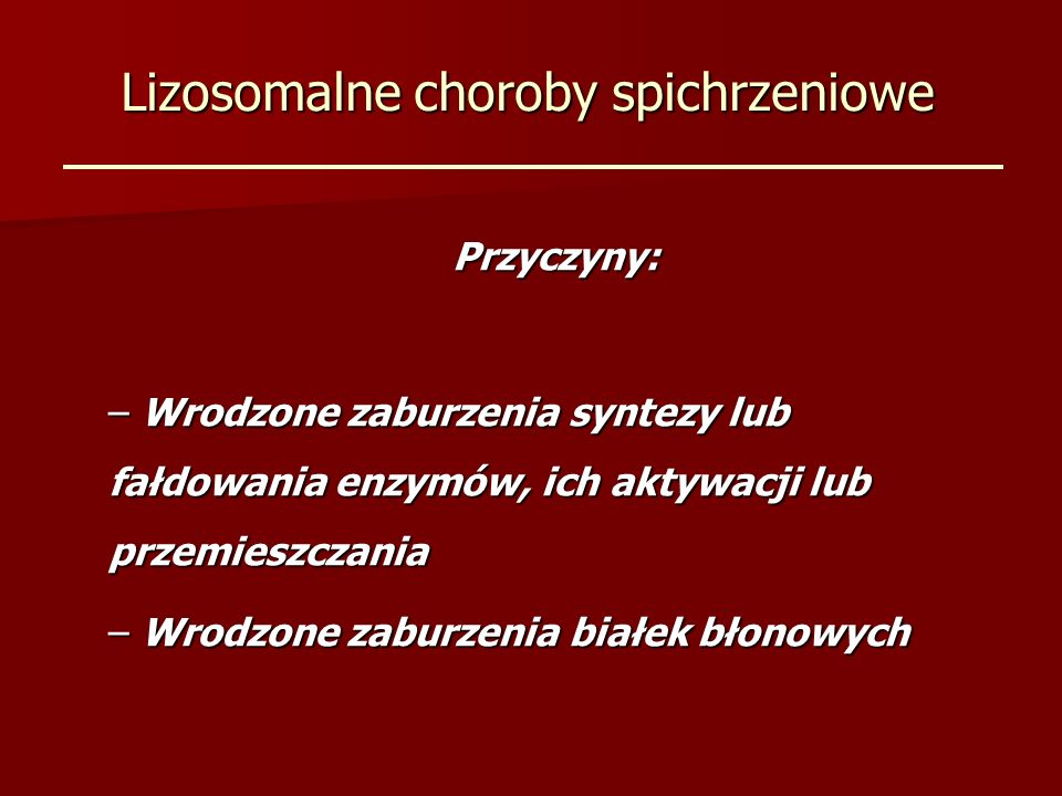 Lizosomalne choroby spichrzeniowe Przyczyny: – Wrodzone zaburzenia syntezy lub fałdowania enzymów, ich aktywacji lub przemieszczania – Wrodzone zaburzenia białek błonowych