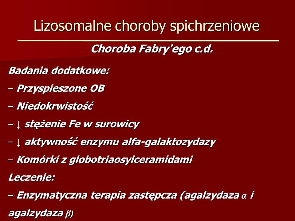 Lizosomalne choroby spichrzeniowe Choroba Fabry'ego c.d. Badania dodatkowe: – Przyspieszone OB – Niedokrwistość – stężenie Fe w surowicy – aktywność e