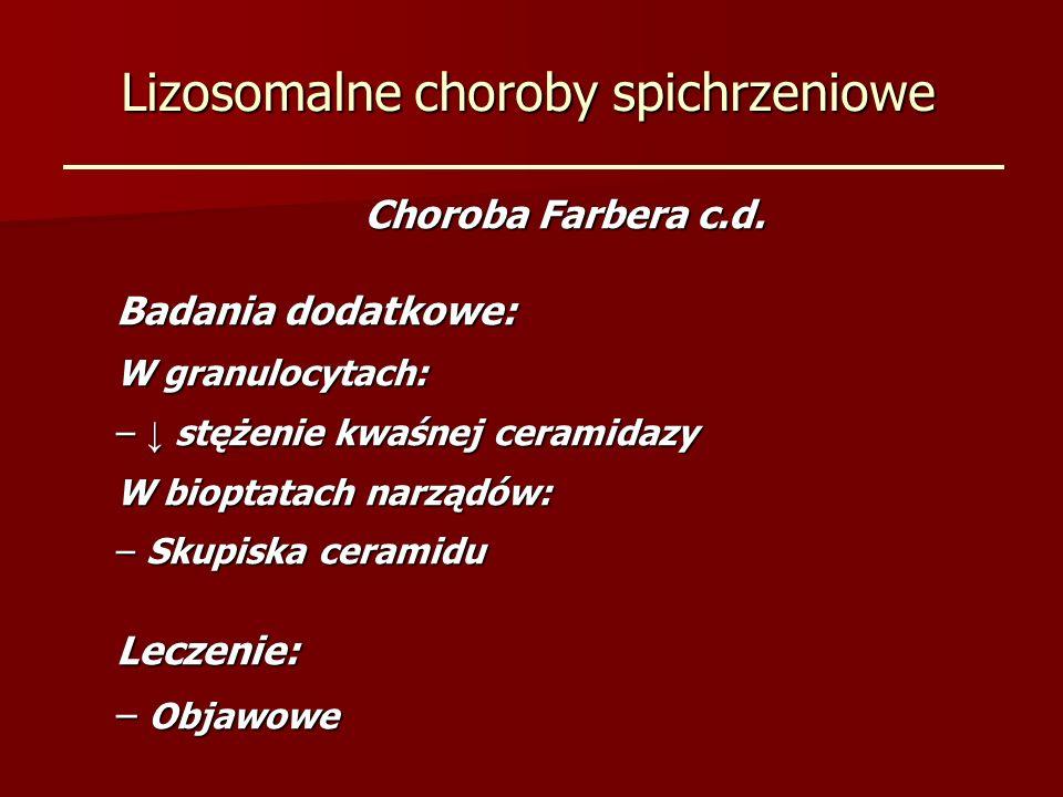 Lizosomalne choroby spichrzeniowe Choroba Farbera c.d. Badania dodatkowe: W granulocytach: – stężenie kwaśnej ceramidazy W bioptatach narządów: – Skup