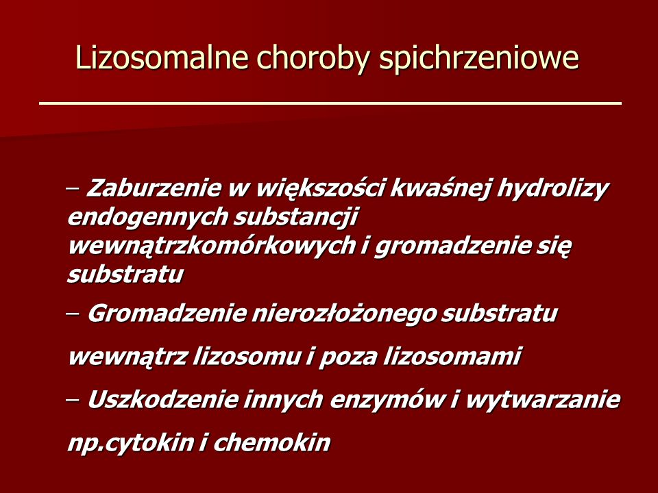 Lizosomalne choroby spichrzeniowe – Zaburzenie w większości kwaśnej hydrolizy endogennych substancji wewnątrzkomórkowych i gromadzenie się substratu –