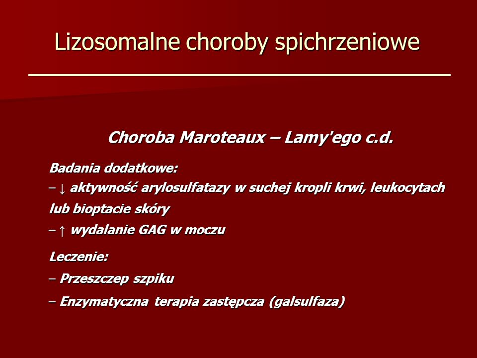 Lizosomalne choroby spichrzeniowe Choroba Maroteaux – Lamy'ego c.d. Badania dodatkowe: – aktywność arylosulfatazy w suchej kropli krwi, leukocytach lu