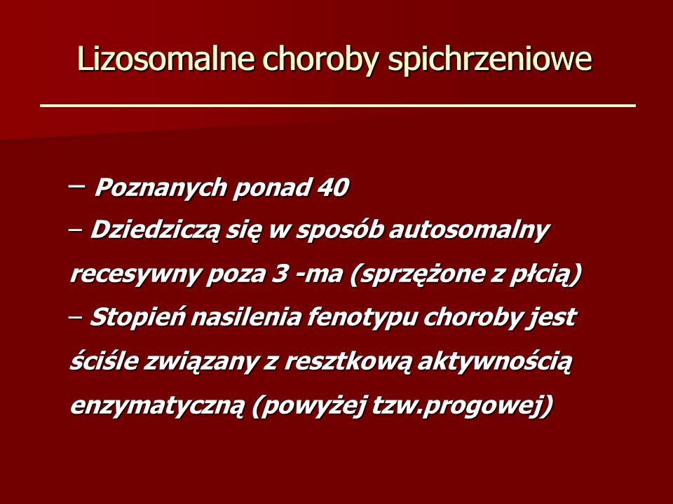Lizosomalne choroby spichrzeniowe – Poznanych ponad 40 – Dziedziczą się w sposób autosomalny recesywny poza 3 -ma (sprzężone z płcią) – Stopień nasilenia fenotypu choroby jest ściśle związany z resztkową aktywnością enzymatyczną (powyżej tzw.progowej) Lizosomalne choroby spichrzeniowe