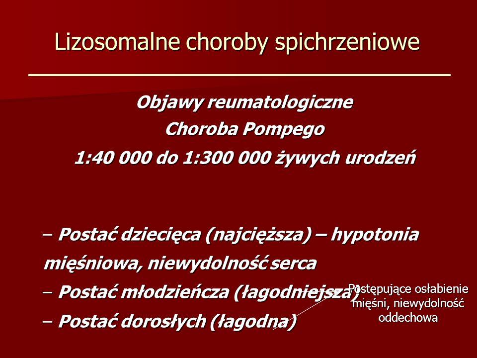 Lizosomalne choroby spichrzeniowe Objawy reumatologiczne Choroba Pompego 1:40 000 do 1:300 000 żywych urodzeń – Postać dziecięca (najcięższa) – hypotonia mięśniowa, niewydolność serca – Postać młodzieńcza (łagodniejsza) – Postać dorosłych (łagodna) Postępujące osłabienie mięśni, niewydolność oddechowa