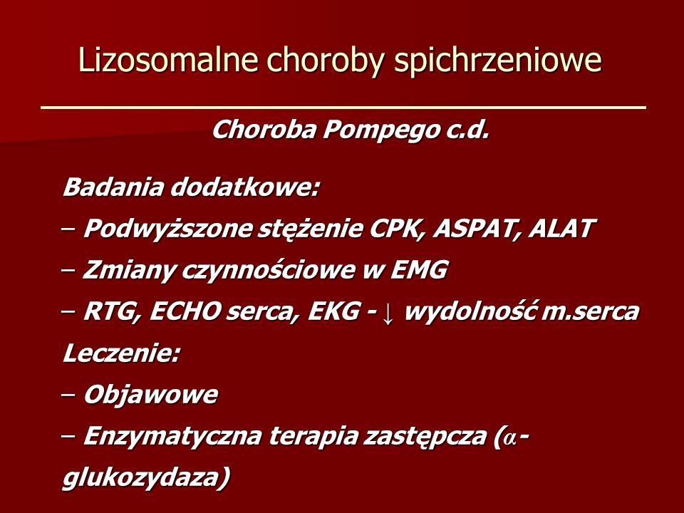 Lizosomalne choroby spichrzeniowe Choroba Pompego c.d. Badania dodatkowe: – Podwyższone stężenie CPK, ASPAT, ALAT – Zmiany czynnościowe w EMG – RTG, E