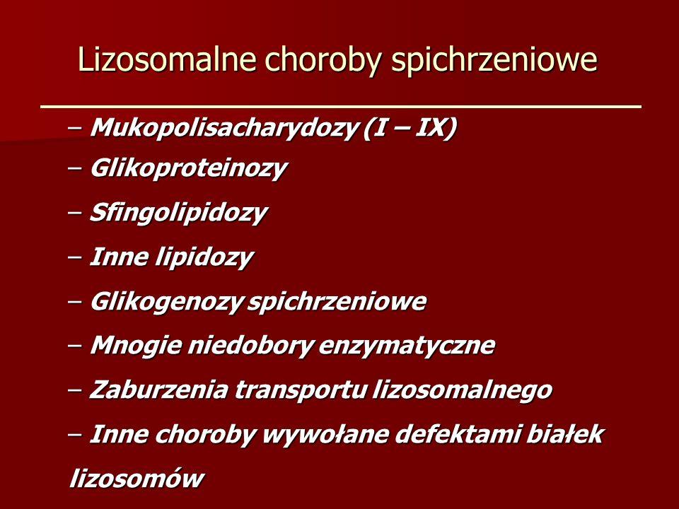 Lizosomalne choroby spichrzeniowe Obraz kliniczny zależy od dominującej grupy zajętych komórek grupy zajętych komórek – Zajęcie tkanek pochodzenia mezenchymalnego (np.MPS) – Zajęcie układu siateczkowo-śródbłonkowego (np.sfingolipidozy) – Nieimmunologiczny, zwłaszcza nawracający obrzęk płodu – Postaci mieszane itd.