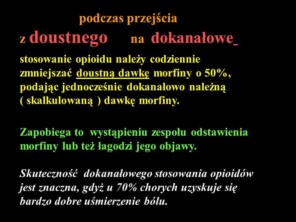 podczas przejścia z doustnego na dokanałowe stosowanie opioidu należy codziennie zmniejszać doustną dawkę morfiny o 50%, podając jednocześnie dokanało