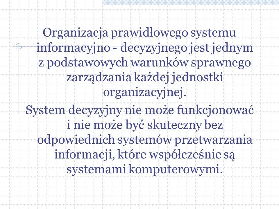 Organizacja prawidłowego systemu informacyjno - decyzyjnego jest jednym z podstawowych warunków sprawnego zarządzania każdej jednostki organizacyjnej.