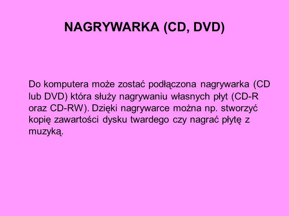 NAGRYWARKA (CD, DVD) Do komputera może zostać podłączona nagrywarka (CD lub DVD) która służy nagrywaniu własnych płyt (CD-R oraz CD-RW). Dzięki nagryw