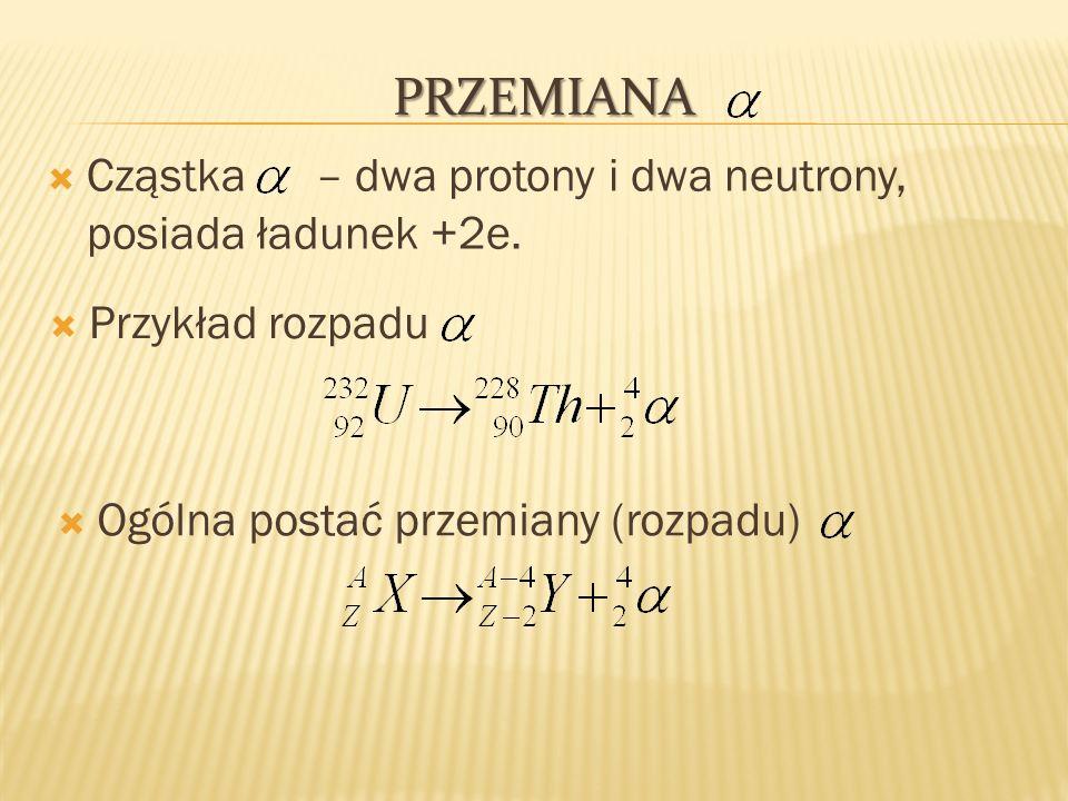 PRZEMIANA Cząstka – dwa protony i dwa neutrony, posiada ładunek +2e. Przykład rozpadu Ogólna postać przemiany (rozpadu)