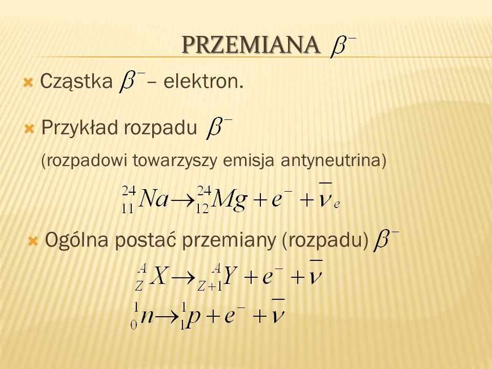 PRZEMIANA Cząstka – elektron. Przykład rozpadu (rozpadowi towarzyszy emisja antyneutrina) Ogólna postać przemiany (rozpadu)