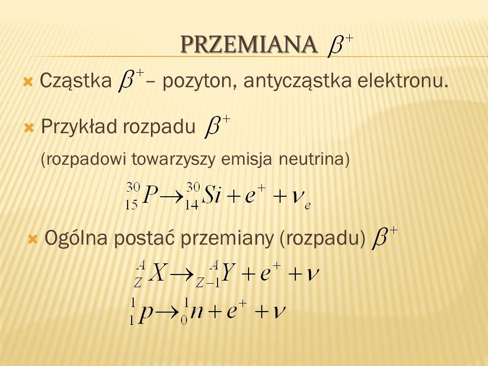 PRZEMIANA Cząstka – pozyton, antycząstka elektronu. Przykład rozpadu (rozpadowi towarzyszy emisja neutrina) Ogólna postać przemiany (rozpadu)