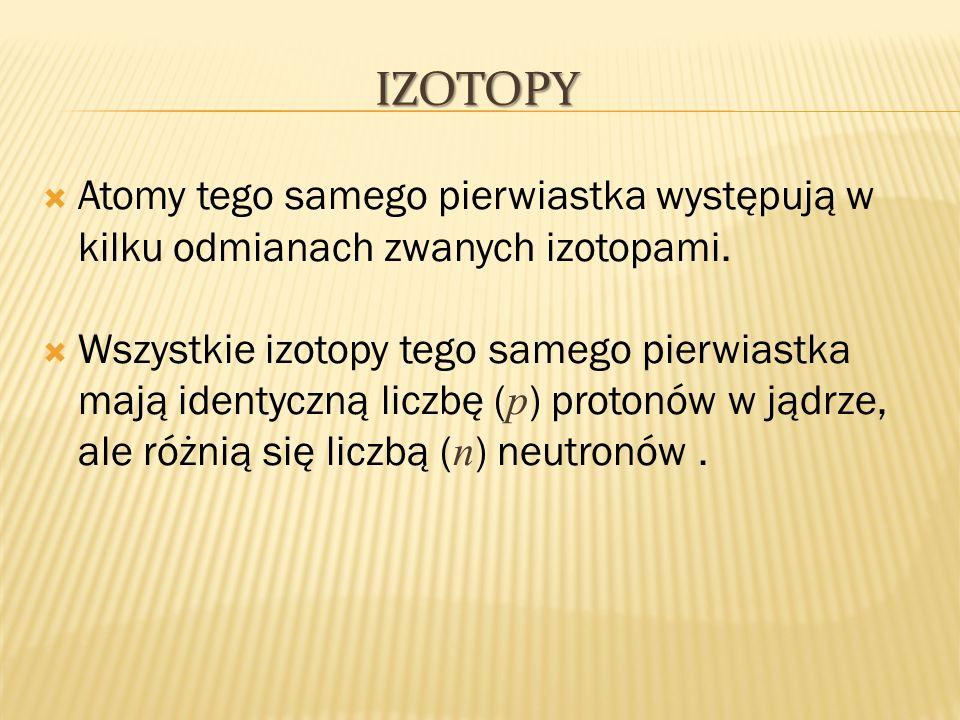 Atomy tego samego pierwiastka występują w kilku odmianach zwanych izotopami. Wszystkie izotopy tego samego pierwiastka mają identyczną liczbę ( p ) pr