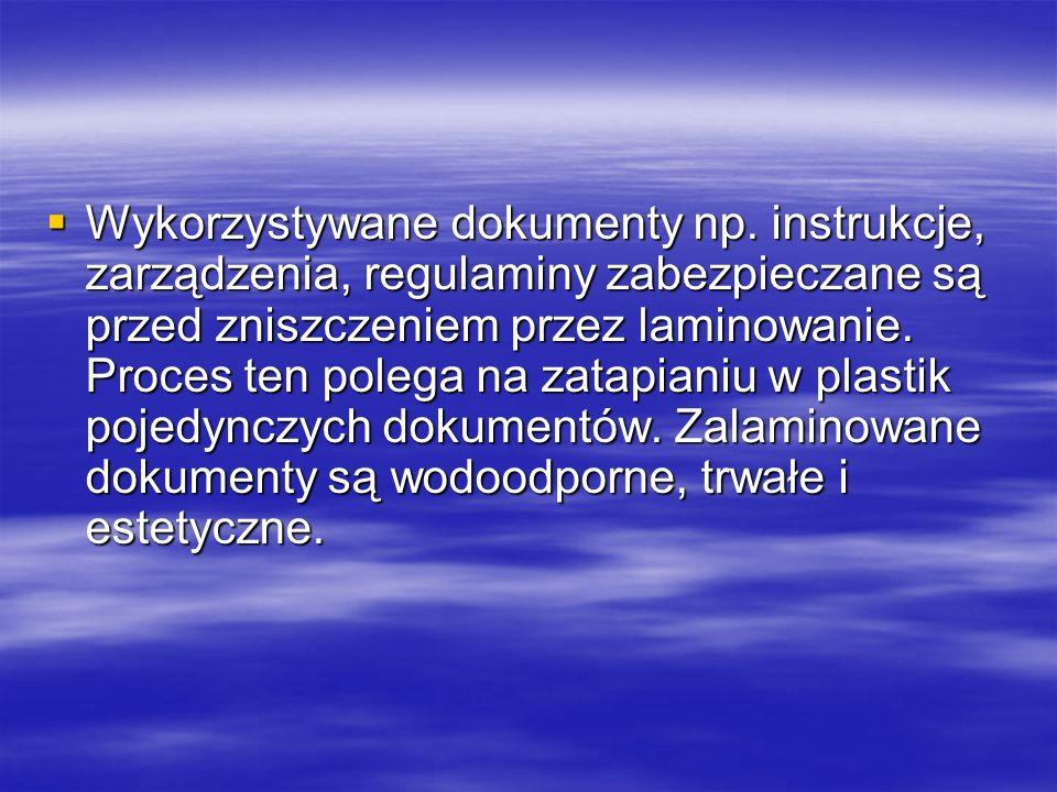 Wykorzystywane dokumenty np. instrukcje, zarządzenia, regulaminy zabezpieczane są przed zniszczeniem przez laminowanie. Proces ten polega na zatapiani