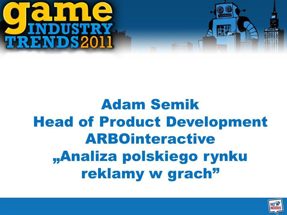 Adam Semik Head of Product Development ARBOinteractive Analiza polskiego rynku reklamy w grach
