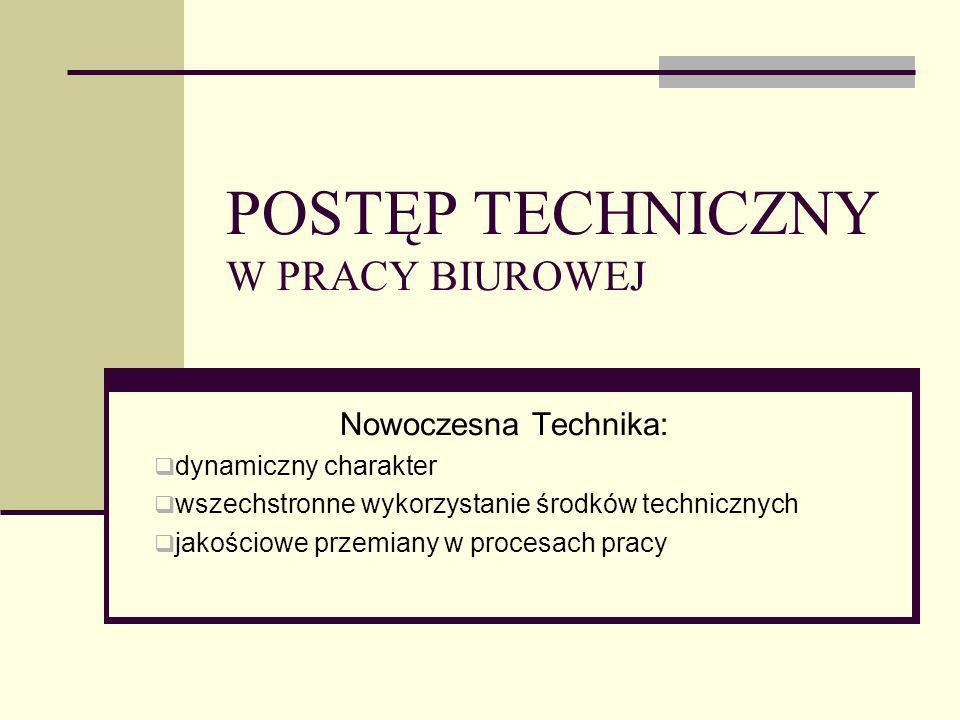 POSTĘP TECHNICZNY W PRACY BIUROWEJ Nowoczesna Technika: dynamiczny charakter wszechstronne wykorzystanie środków technicznych jakościowe przemiany w p