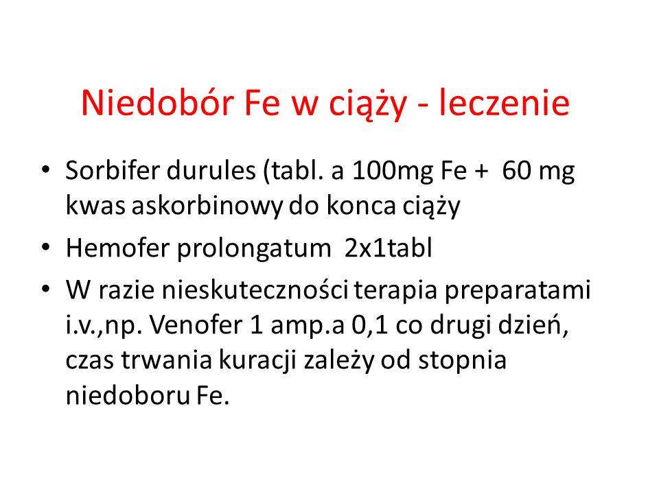 Niedobór Fe w ciąży - leczenie Sorbifer durules (tabl. a 100mg Fe + 60 mg kwas askorbinowy do konca ciąży Hemofer prolongatum 2x1tabl W razie nieskute