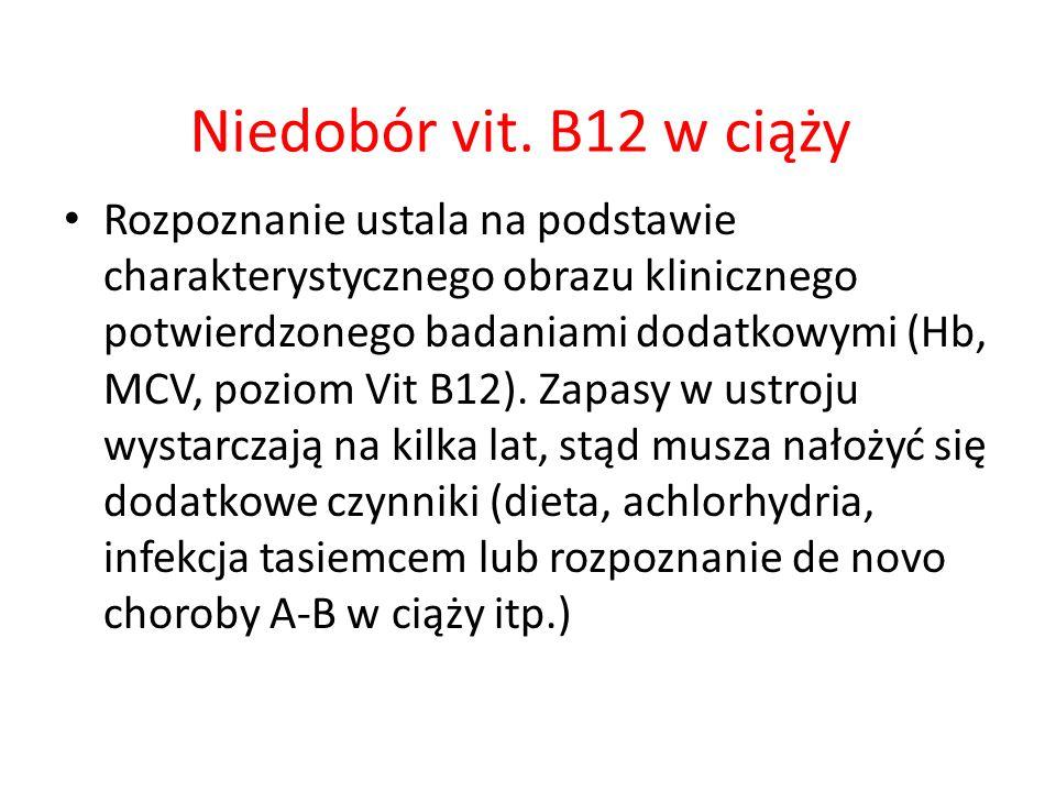 Niedobór vit. B12 w ciąży Rozpoznanie ustala na podstawie charakterystycznego obrazu klinicznego potwierdzonego badaniami dodatkowymi (Hb, MCV, poziom