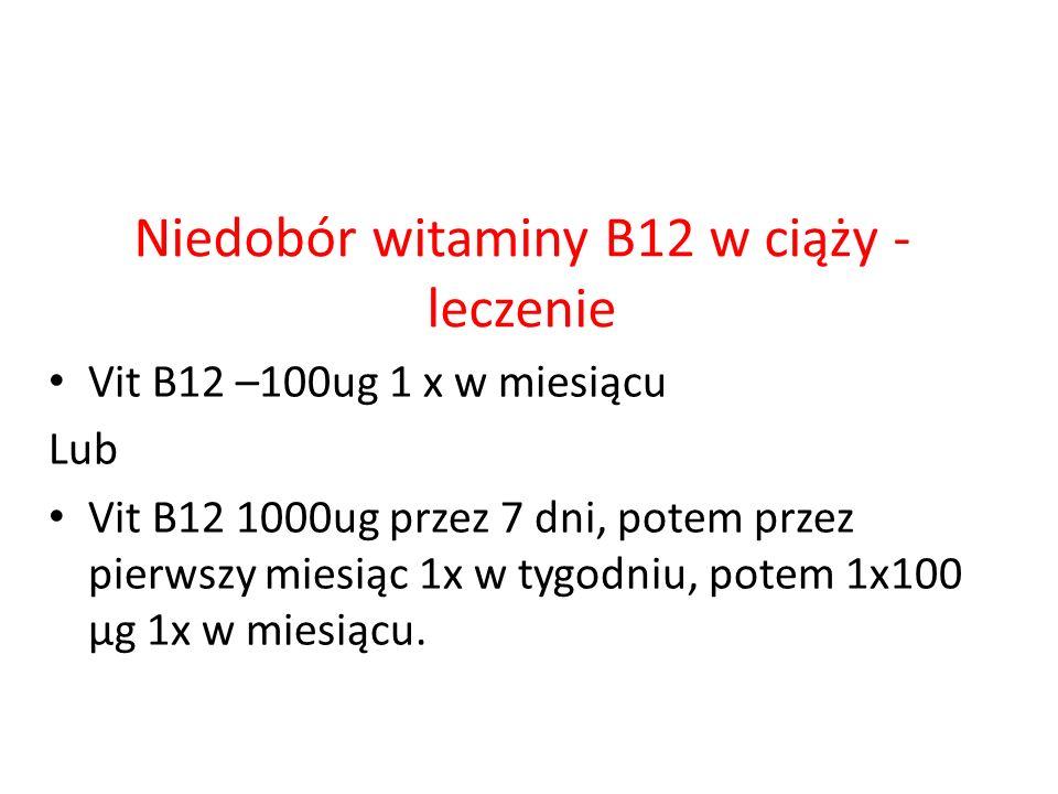 Niedobór witaminy B12 w ciąży - leczenie Vit B12 –100ug 1 x w miesiącu Lub Vit B12 1000ug przez 7 dni, potem przez pierwszy miesiąc 1x w tygodniu, pot