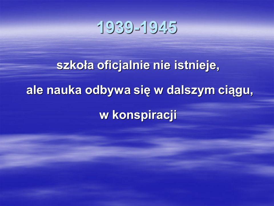 1939-1945 szkoła oficjalnie nie istnieje, ale nauka odbywa się w dalszym ciągu, ale nauka odbywa się w dalszym ciągu, w konspiracji