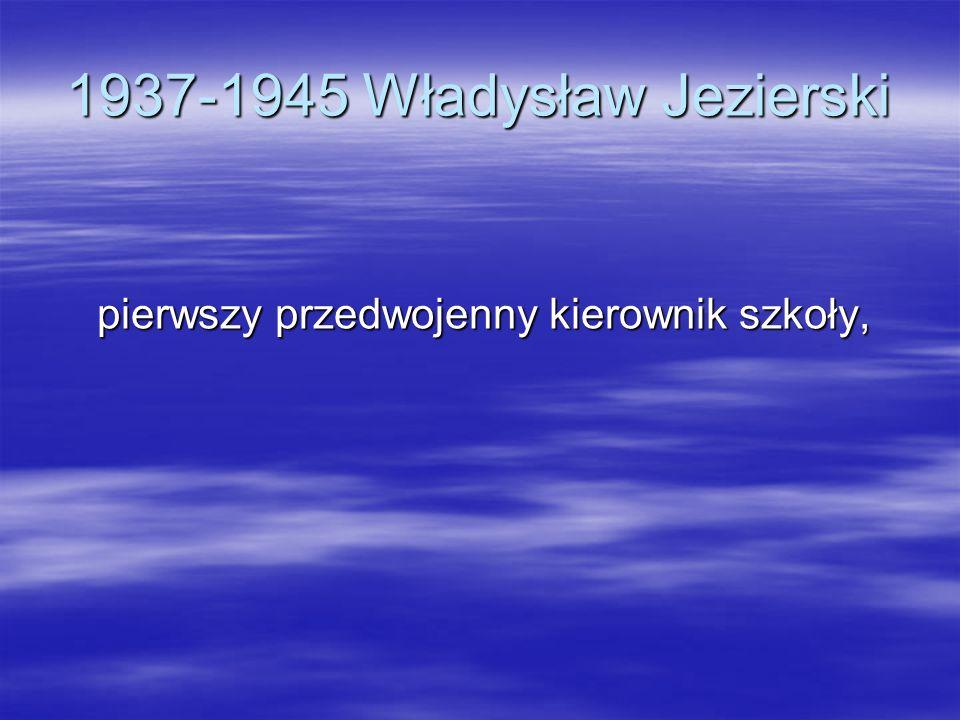 1937-1945 Władysław Jezierski pierwszy przedwojenny kierownik szkoły,