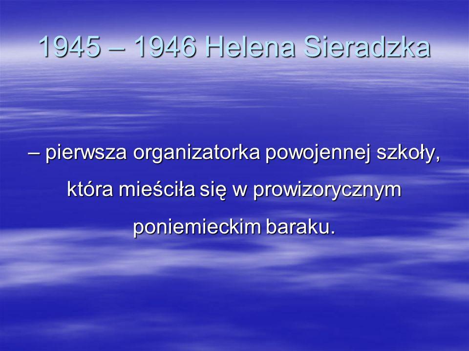 1945 – 1946 Helena Sieradzka – pierwsza organizatorka powojennej szkoły, która mieściła się w prowizorycznym poniemieckim baraku.