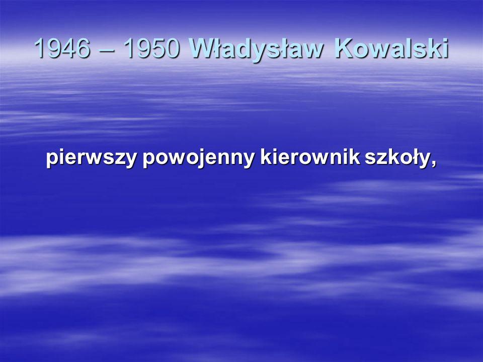 1946 – 1950 Władysław Kowalski pierwszy powojenny kierownik szkoły,