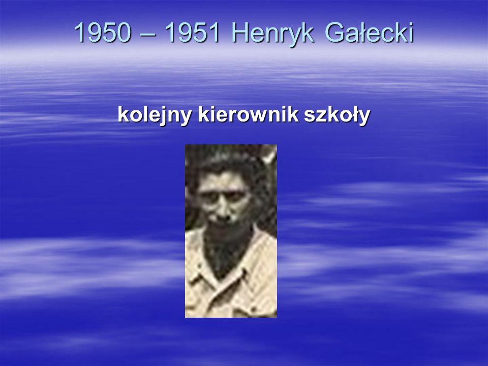 1950 – 1951 Henryk Gałecki kolejny kierownik szkoły
