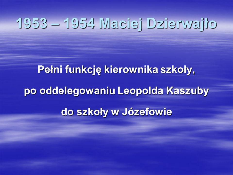 1953 – 1954 Maciej Dzierwajło Pełni funkcję kierownika szkoły, po oddelegowaniu Leopolda Kaszuby do szkoły w Józefowie