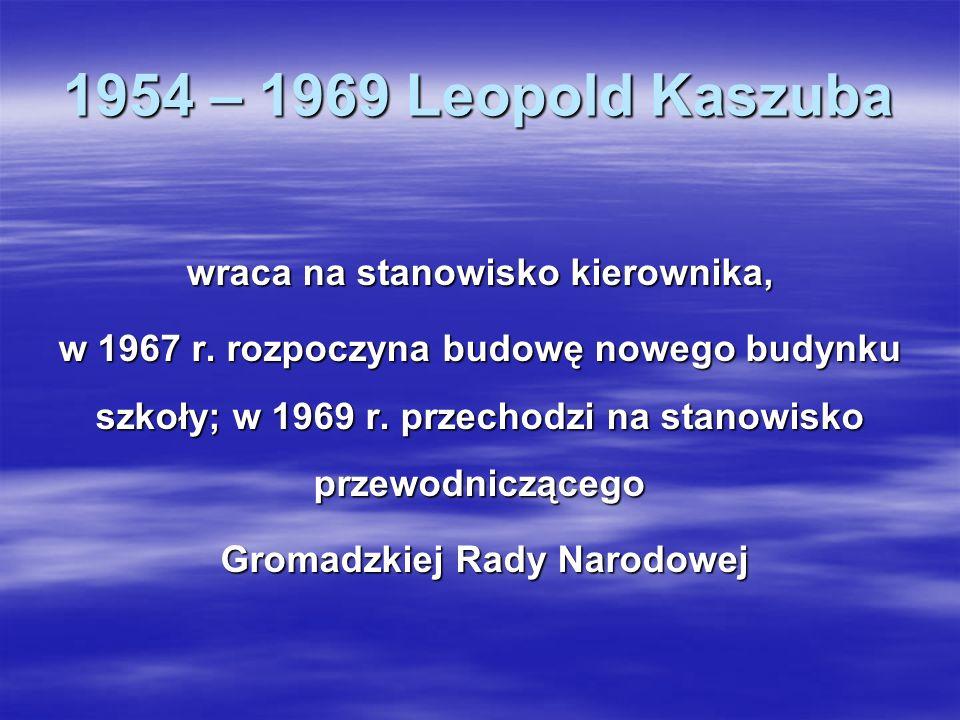 1954 – 1969 Leopold Kaszuba wraca na stanowisko kierownika, w 1967 r. rozpoczyna budowę nowego budynku szkoły; w 1969 r. przechodzi na stanowisko prze