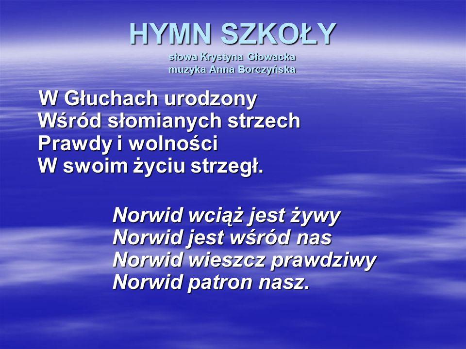 HYMN SZKOŁY słowa Krystyna Głowacka muzyka Anna Borczyńska W Głuchach urodzony Wśród słomianych strzech Prawdy i wolności W swoim życiu strzegł. Norwi