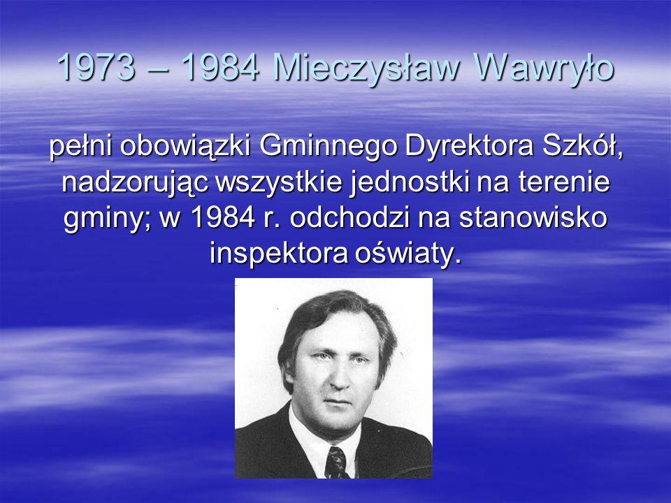 1973 – 1984 Mieczysław Wawryło pełni obowiązki Gminnego Dyrektora Szkół, nadzorując wszystkie jednostki na terenie gminy; w 1984 r. odchodzi na stanow