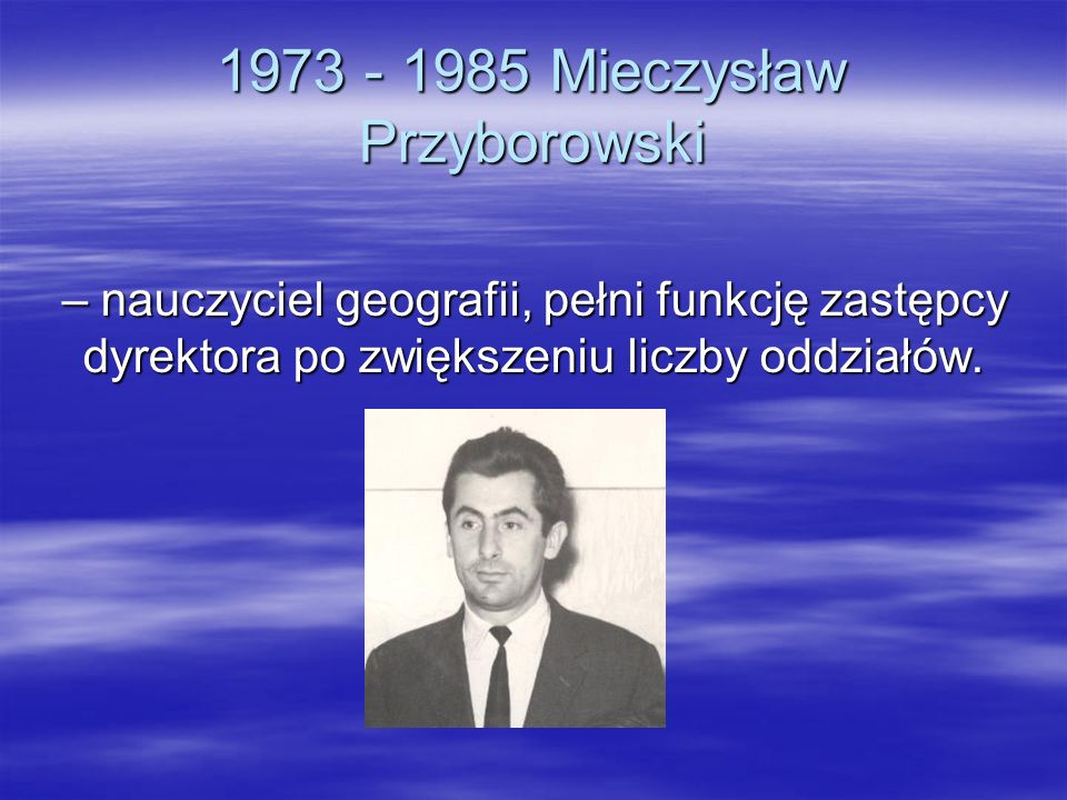 1973 - 1985 Mieczysław Przyborowski – nauczyciel geografii, pełni funkcję zastępcy dyrektora po zwiększeniu liczby oddziałów.