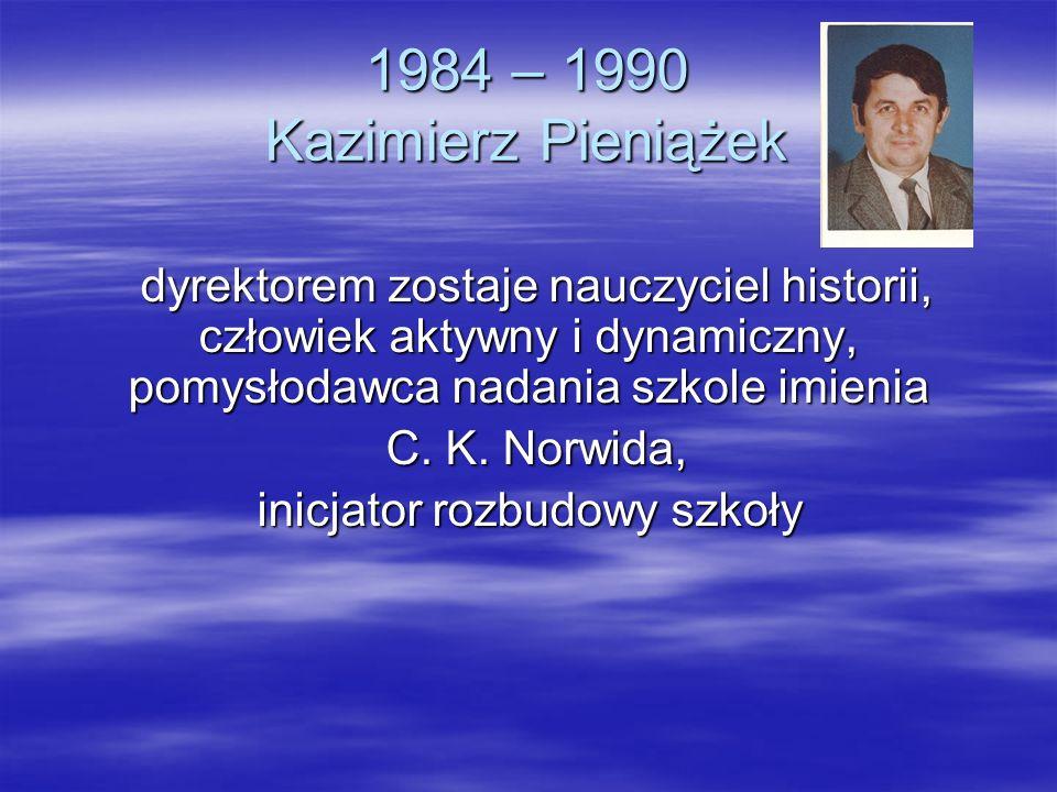 1984 – 1990 Kazimierz Pieniążek dyrektorem zostaje nauczyciel historii, człowiek aktywny i dynamiczny, pomysłodawca nadania szkole imienia dyrektorem