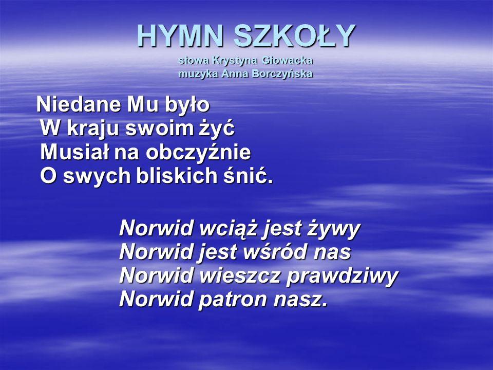 HYMN SZKOŁY słowa Krystyna Głowacka muzyka Anna Borczyńska Niedane Mu było W kraju swoim żyć Musiał na obczyźnie O swych bliskich śnić. Norwid wciąż j