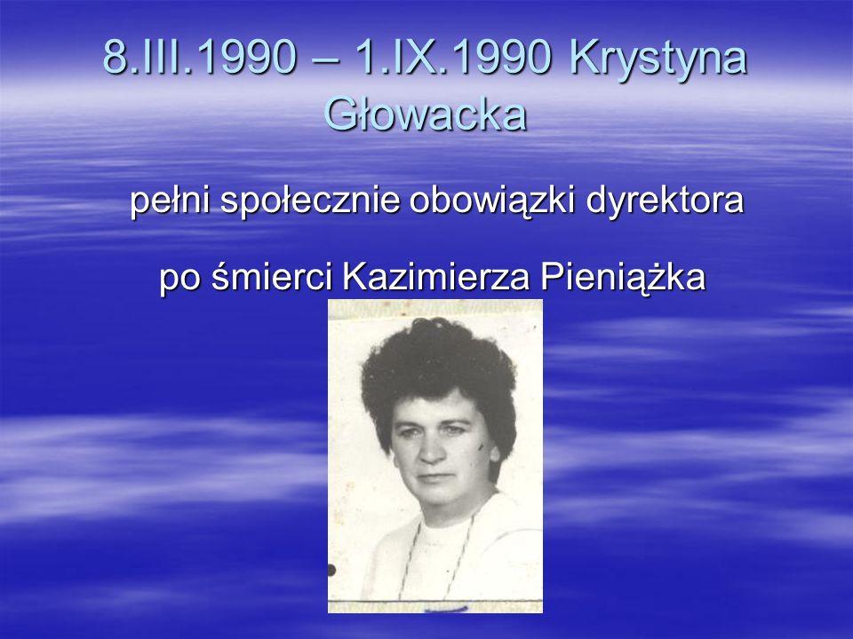 8.III.1990 – 1.IX.1990 Krystyna Głowacka pełni społecznie obowiązki dyrektora pełni społecznie obowiązki dyrektora po śmierci Kazimierza Pieniążka