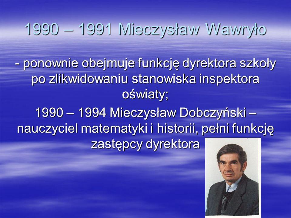 1990 – 1991 Mieczysław Wawryło - ponownie obejmuje funkcję dyrektora szkoły po zlikwidowaniu stanowiska inspektora oświaty; 1990 – 1994 Mieczysław Dob