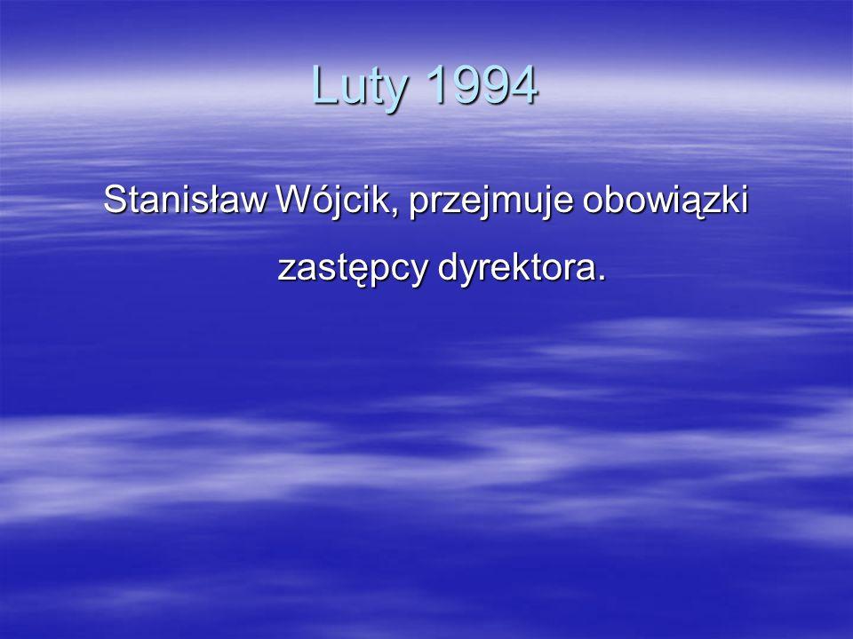 Luty 1994 Stanisław Wójcik, przejmuje obowiązki zastępcy dyrektora.