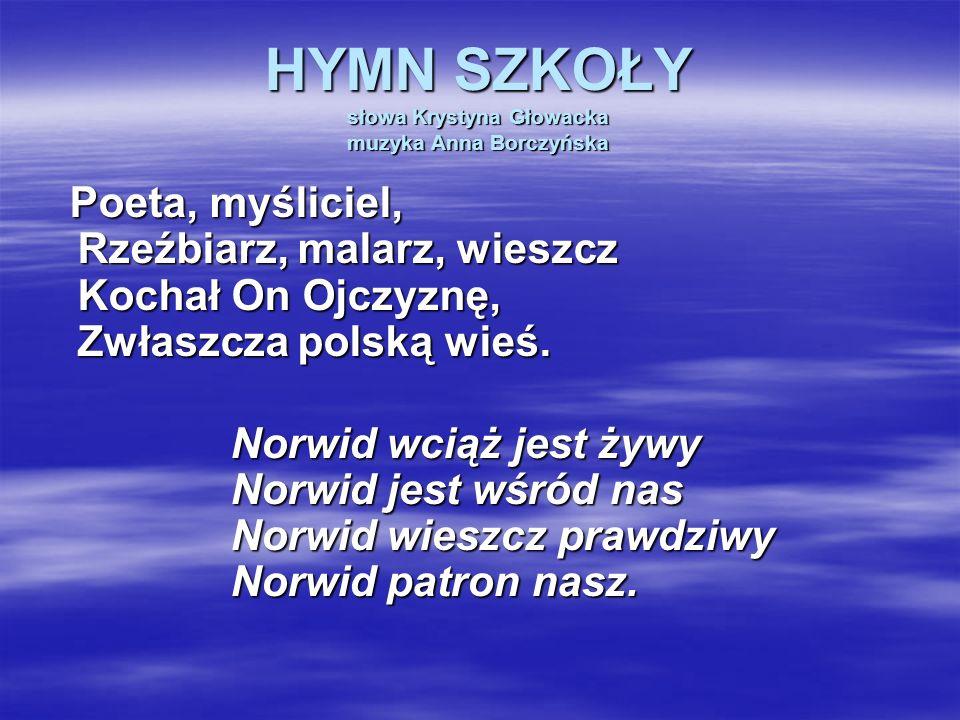 HYMN SZKOŁY słowa Krystyna Głowacka muzyka Anna Borczyńska Poeta, myśliciel, Rzeźbiarz, malarz, wieszcz Kochał On Ojczyznę, Zwłaszcza polską wieś. Nor