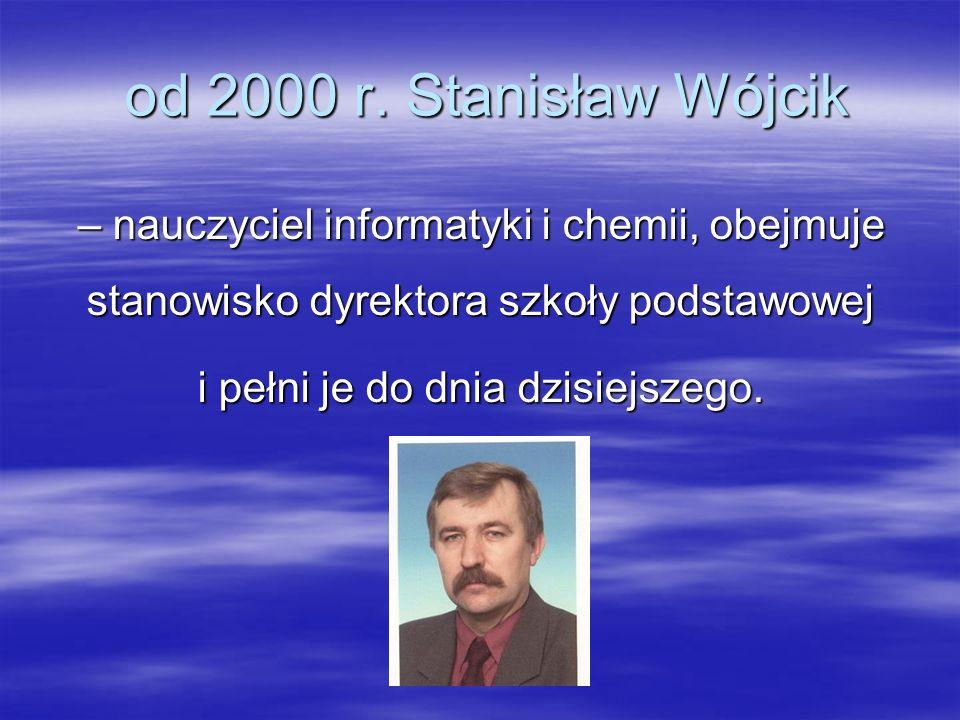 od 2000 r. Stanisław Wójcik od 2000 r. Stanisław Wójcik – nauczyciel informatyki i chemii, obejmuje stanowisko dyrektora szkoły podstawowej i pełni je