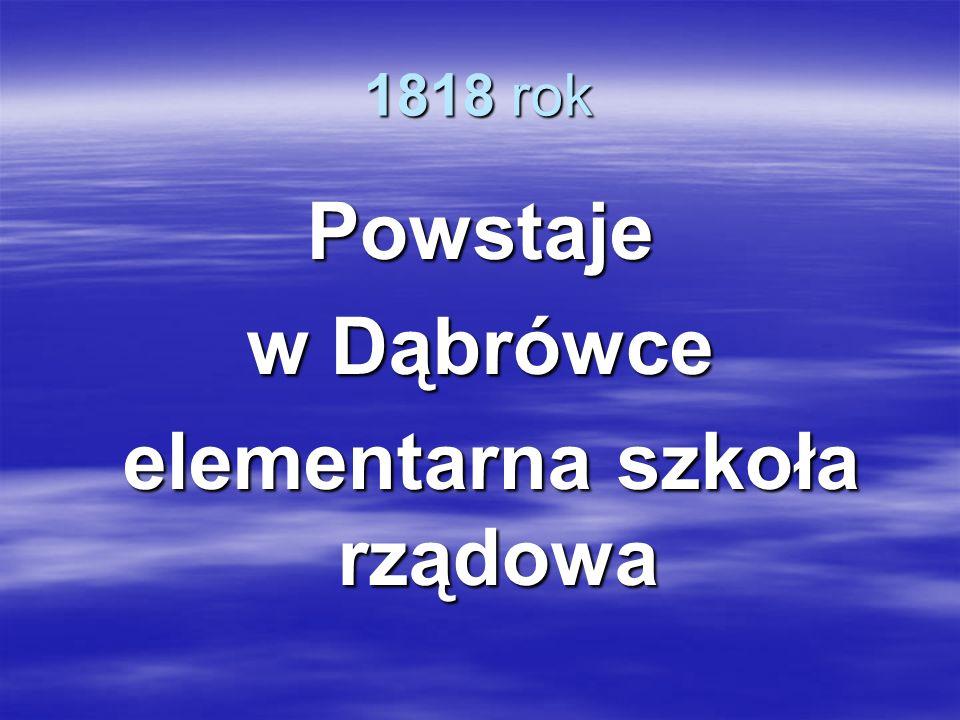 1818 rok Powstaje w Dąbrówce elementarna szkoła rządowa elementarna szkoła rządowa
