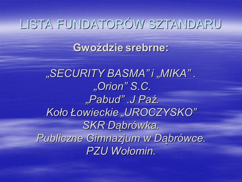 LISTA FUNDATORÓW SZTANDARU Gwoździe srebrne: SECURITY BASMA i MIKA. Orion S.C. Orion S.C. Pabud.J Paź. Pabud.J Paź. Koło Łowieckie UROCZYSKO SKR Dąbró
