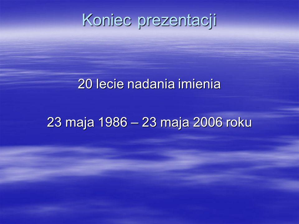 Koniec prezentacji 20 lecie nadania imienia 23 maja 1986 – 23 maja 2006 roku
