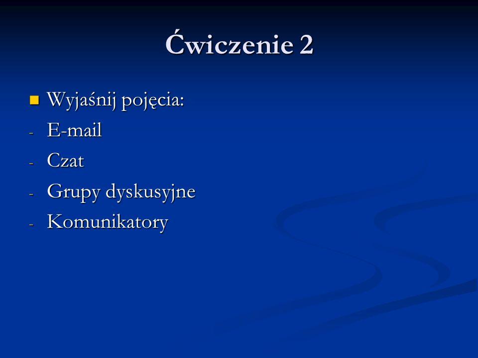 Ćwiczenie 2 Wyjaśnij pojęcia: Wyjaśnij pojęcia: - E-mail - Czat - Grupy dyskusyjne - Komunikatory
