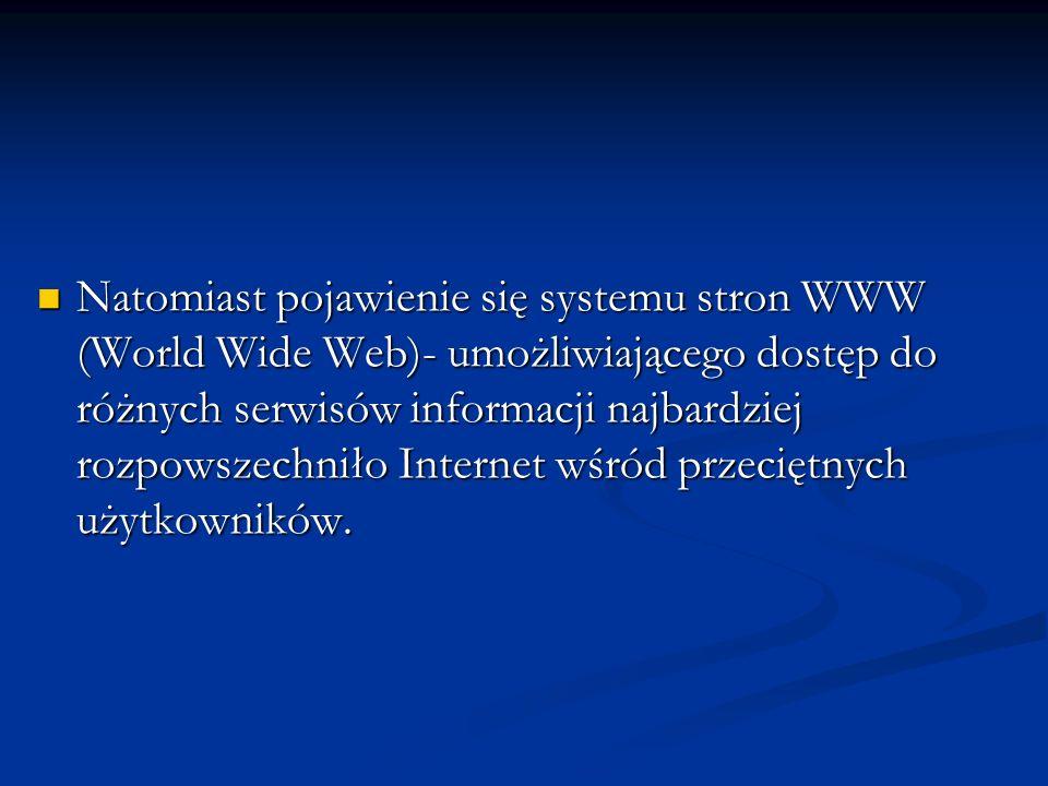 Natomiast pojawienie się systemu stron WWW (World Wide Web)- umożliwiającego dostęp do różnych serwisów informacji najbardziej rozpowszechniło Interne