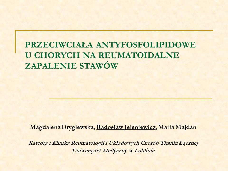 PRZECIWCIAŁ A ANTYFOSFOLIPIDOWE U CHORYCH NA REUMATOIDALNE ZAPALENIE STAWÓW Magdalena Dryglewska, Radosław Jeleniewicz, Maria Majdan Katedra i Klinika