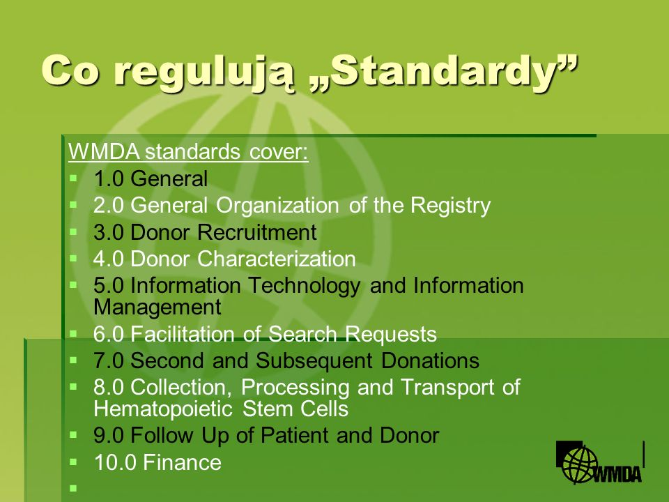 Co regulują Standardy WMDA standards cover: 1.0 General 2.0 General Organization of the Registry 3.0 Donor Recruitment 4.0 Donor Characterization 5.0