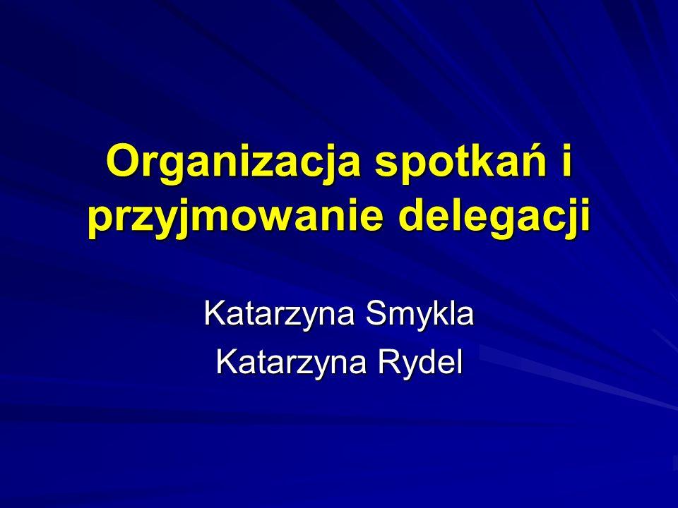 Organizacja spotkań i przyjmowanie delegacji Katarzyna Smykla Katarzyna Rydel