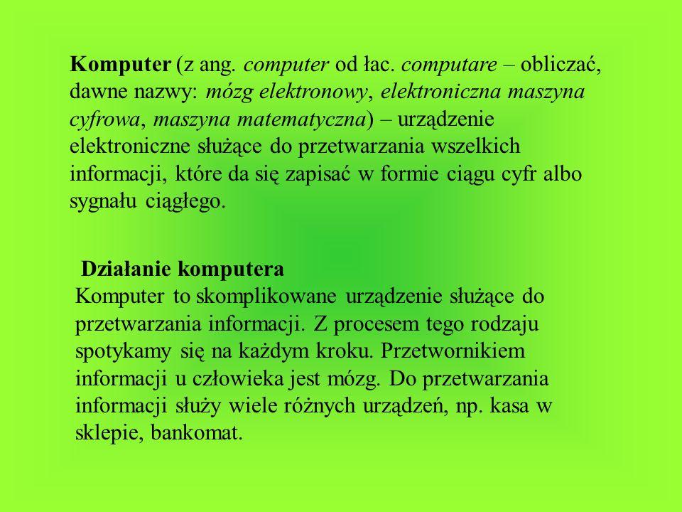 Komputer (z ang. computer od łac. computare – obliczać, dawne nazwy: mózg elektronowy, elektroniczna maszyna cyfrowa, maszyna matematyczna) – urządzen