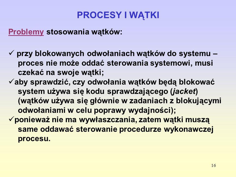 16 PROCESY I WĄTKI Problemy stosowania wątków: przy blokowanych odwołaniach wątków do systemu – proces nie może oddać sterowania systemowi, musi czeka